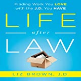 Life After Law: Finding Work You Love with the J.D. You Have
