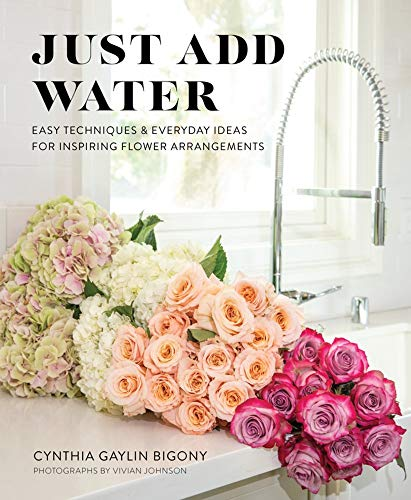 Book Cover: Just Add Water: Easy Techniques and Everyday Ideas for Inspiring Flower Arrangements