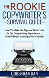The Rookie Copywriter s Survival Guide: How To Make Six Figures With Little Or No Copywriting Experience... And Without Chasing After Clients!
