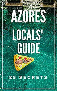Azores 25 Secrets - The Locals Travel Guide  For Your Trip to Azores 2018  Portugal: Skip the tourist traps and explore like a local : Where to Go, Eat & Party in Azores by [55 Secrets, Araujo, Antonio]