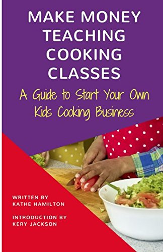 Search : Make Money Teaching Cooking Classes: A Guide to Starting Your Own Kids Cooking Business