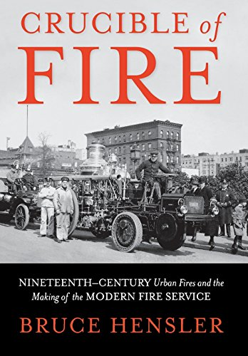 Crucible Of Fire  Nineteenth Century Urban Fires And The Making Of The Modern Fire Service