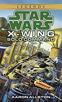 Solo Command: Star Wars Legends (X-Wing) (Star Wars: X-Wing - Legends Book 7) by [Allston, Aaron]