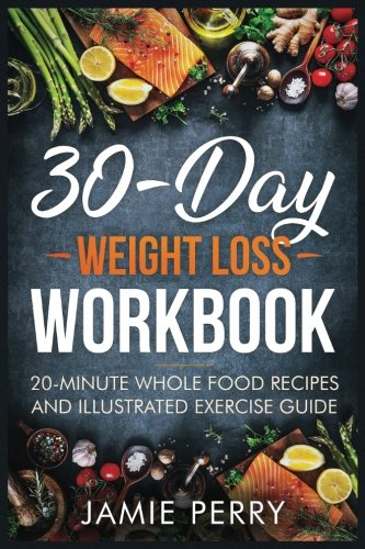 30-Day Weight Loss Workbook: 20-Minute Whole Food Recipes And Illustrated Exercise Guide by Ruth Taylor