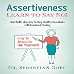 Assertiveness: Learn to Say No!: Build Self Esteem by Setting Healthy Boundaries with Emotional Healing, Volume 2 | Sebastian Goff