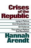 Crises of the Republic: Lying in Politics; Civil Disobedience; On Violence; Thoughts on Politics and Revolution, Hannah Arendt, 0156232006