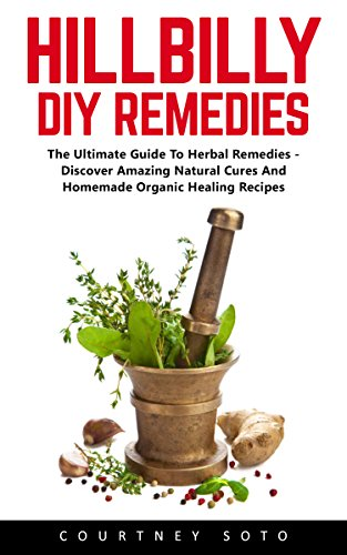 Hillbilly DIY Remedies: The Ultimate Guide To Herbal Remedies - Discover Amazing Natural Cures And Homemade Organic Healing Recipes by Courtney  Soto
