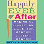Happily Ever After: Making the Transition from Getting Married to Being Married   Betsy S. Stone