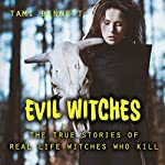 Evil Witches: True Stories of Real Life Witches Who Kill | Tami Bennett