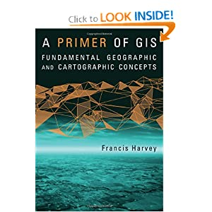 A Primer of GIS: Fundamental Geographic and Cartographic Concepts Francis Harvey