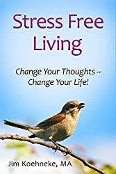 Stress Free Living: Change Your Thoughts and Change Your Life