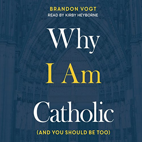 Why I Am Catholic: (And You Should Be Too)