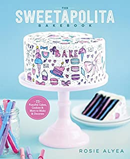 The Sweetapolita Bakebook: 75 Fanciful Cakes, Cookies & More to Make & Decorate by [Alyea, Rosie]