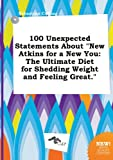100 Unexpected Statements about New Atkins for a New You: The Ultimate Diet for Shedding Weight and Feeling Great.