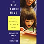 The Well-Trained Mind: A Guide to Classical Education at Home (Third Edition) | Susan Wise Bauer,Jessie Wise