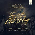 True to the Old Flag: A Tale of the American War of Independence | George Alfred Henty