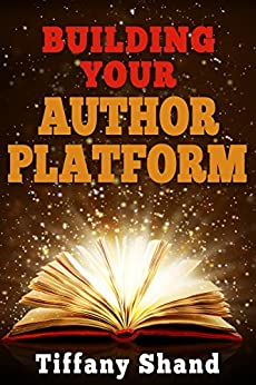 Building Your Author Platform: Building Your Author Platform Series Book 1 by [Shand, Tiffany]