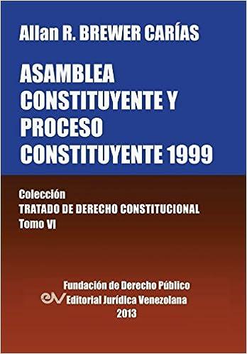 Asamblea Constituyente y Proces0 Constituyente 1999. Coleccion Tratado de Derecho Constitucional, Tomo VI