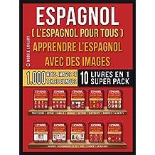 Espagnol ( L'Espagnol Pour Tous ) - Apprendre L'espagnol avec des Images (Super Pack 10 Livres en 1): 1.000 mots espagnols, 1.000 images, 1.000 textes ... Language Learning Guides) (French Edition)