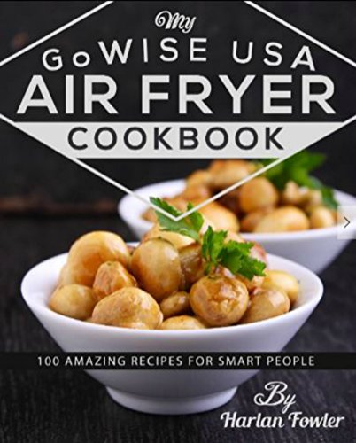 (My GoWISE USA Air Fryer Cookbook: 100 Amazing Recipes for Smart People)