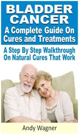 Bladder Cancer : A Complete Guide On Cures And Treatments: A Step By Step Walkthrough On Natural Cures That Work
