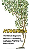 Ayahuasca: The Ultimate Beginner's Guide to