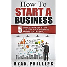 How To Start A Business: 5 Simple and Easy Steps To Start Your Business and Be Successful (Start your own business and work for yourself in 27 days or less)