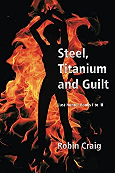 Steel, Titanium and Guilt: Just Hunter Books I to III by [Craig, Robin]