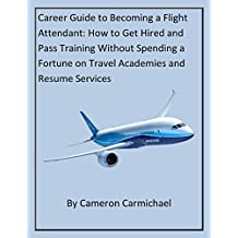 Career Guide to Becoming a Flight Attendant    How to Get Hired and Pass Training Without Spending a Fortune on Travel Academies or Resume Services