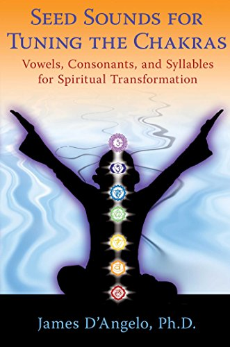 Seed Sounds for Tuning the Chakras: Vowels, Consonants, and Syllables for Spiritual -