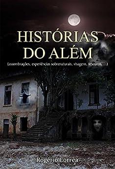 Histórias do além (assombrações, experiências sobrenaturais, visagens, tesouros, ...) por [Corrêa, Rogério]