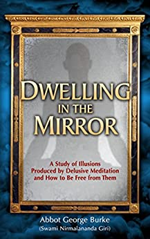 Dwelling In The Mirror: A Study of Illusions Produced By Delusive Meditation And How to Be Free from Them by [Burke (Swami Nirmalananda Giri), Abbot George]