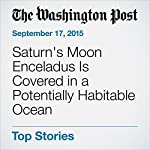 Saturn's Moon Enceladus Is Covered in a Potentially Habitable Ocean | Rachel Feltman