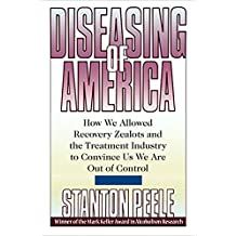 Diseasing of America: How We Allowed Recovery Zealots and the Treatment Industry to Convince Us We Are Out of Control