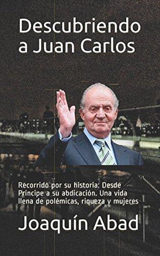 Descubriendo a Juan Carlos: Recorrido por su historia: Desde Príncipe a su abdicación. Una vida llena de polémicas, riqueza y mujeres