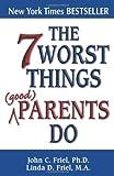 The 7 Worst Things Good Parents Do, John C. Friel and Linda D. Friel, 1558746684