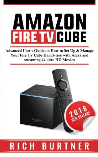 Amazon Fire TV Cube: Advanced User's Guide on How to Set Up & Manage Your Fire TV Cube Hands-free with Alexa and streaming 4k ultra HD Movies -