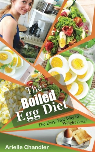 The Boiled Egg Diet: The Easy, Fast Way to Weight Loss!: Lose Up to 25 Pounds in 2 Short Weeks! (Healthy Living and More) (Volume 1) by Arielle Chandler