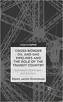 Book Cross-border Oil and Gas Pipelines and the Role of the Transit Country: Economics, Challenges and Solutions