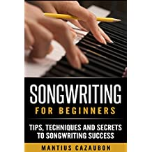 Songwriting For Beginners: Tips, Techniques And Secrets To Songwriting Success (How To Write A Song - Lyric Writing)