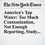 America's Tap Water: Too Much Contamination, Not Enough Reporting, Study Finds | Jacey Fortin