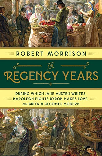 Image of The Regency Years: During Which Jane Austen Writes, Napoleon Fights, Byron Makes Love, and Britain Becomes Modern