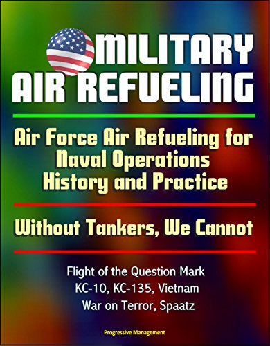 (Military Air Refueling: Air Force Air Refueling for Naval Operations, History and Practice; Without Tankers, We Cannot; Flight of the Question Mark, KC-10, KC-135, Vietnam, War on Terror, Spaatz)