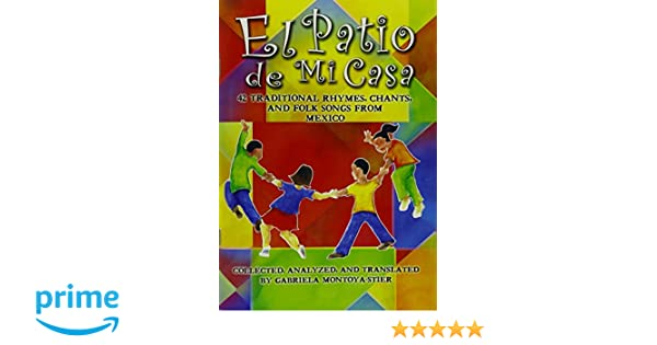 El Patio de Mi Casa - 42 Traditional Rhymes, Chants, and Folk Songs from Mexico: Gabriela Montoya-Stier, Martha Chlipala: 9781579996109: Amazon.com: Books