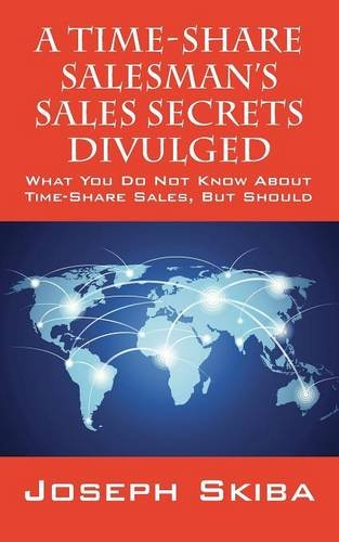 A Time-Share Salesman's Sales Secrets Divulged: What You Do Not Know About Time-Share Sales, But Should