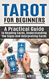 Tarot For Beginners: A Practical Guide to Reading Cards, Understanding The Signs And Interpreting Cards