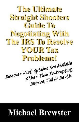 The Ultimate Straight Shooters Guide To Negotiating With The IRS To Resolve YOUR Tax Problems!: Discover What Options Are Available Other Than Bankruptcy, Divorce, Jail or Death