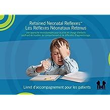 Retained Neonatal Reflexes™ Les Réflexes Néonataux Retenus: Une approche révolutionnaire pour de la prise en charge d'enfants souffrant de troubles du ... d'apprentissage. (French Edition)