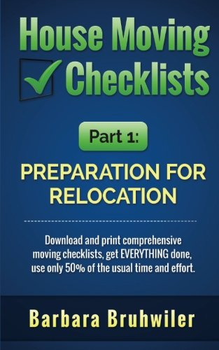 House Moving Checklists, Part 1: Preparation for Relocation: Download and print comprehensive moving checklists, get EVERYTHING done, use only 50% of the usual time and effort.