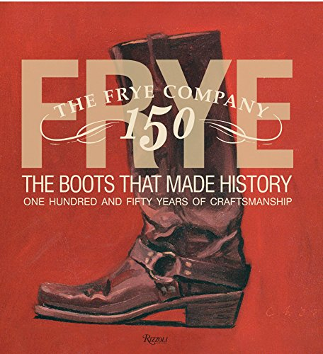 Frye: The Boots That Made History: 150 Years of Craftsmanship -